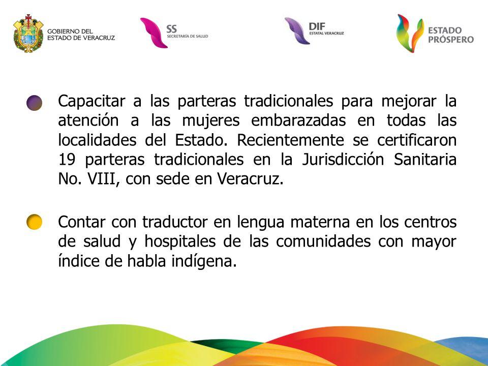 Capacitar a las parteras tradicionales para mejorar la atención a las mujeres embarazadas en todas las localidades del Estado. Recientemente se certificaron 19 parteras tradicionales en la Jurisdicción Sanitaria No. VIII, con sede en Veracruz.