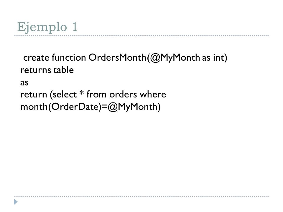 Ejemplo 1create function OrdersMonth(@MyMonth as int) returns table as return (select * from orders where month(OrderDate)=@MyMonth)