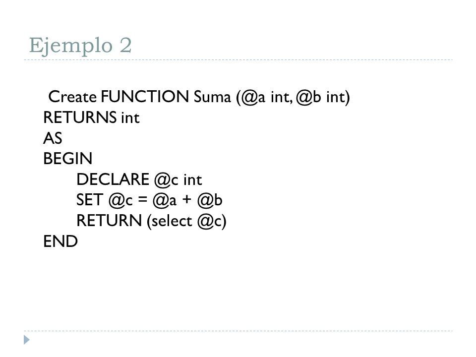 Ejemplo 2Create FUNCTION Suma (@a int, @b int) RETURNS int AS BEGIN DECLARE @c int SET @c = @a + @b RETURN (select @c) END.