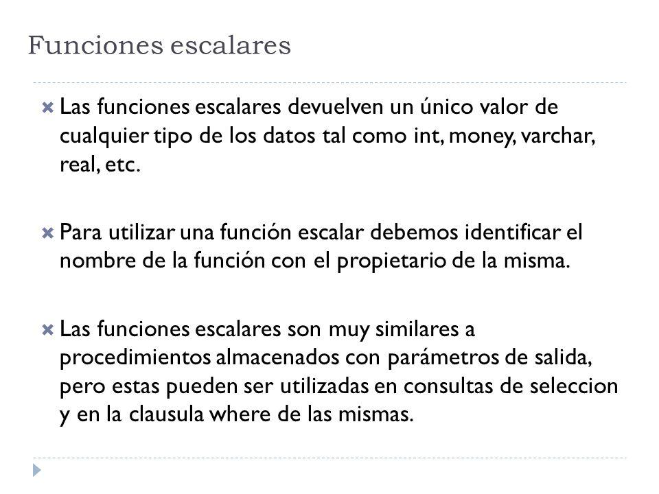 Funciones escalares Las funciones escalares devuelven un único valor de cualquier tipo de los datos tal como int, money, varchar, real, etc.