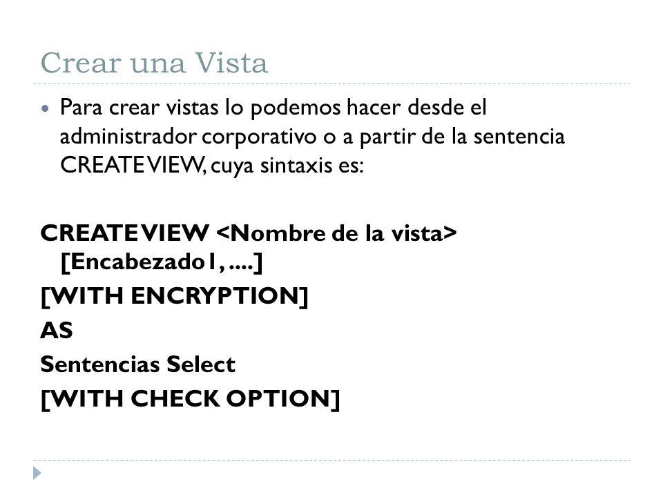 Crear una Vista Para crear vistas lo podemos hacer desde el administrador corporativo o a partir de la sentencia CREATE VIEW, cuya sintaxis es: