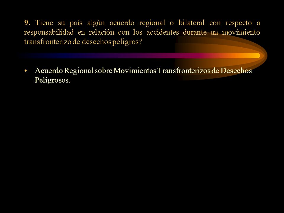 9. Tiene su país algún acuerdo regional o bilateral con respecto a responsabilidad en relación con los accidentes durante un movimiento transfronterizo de desechos peligros