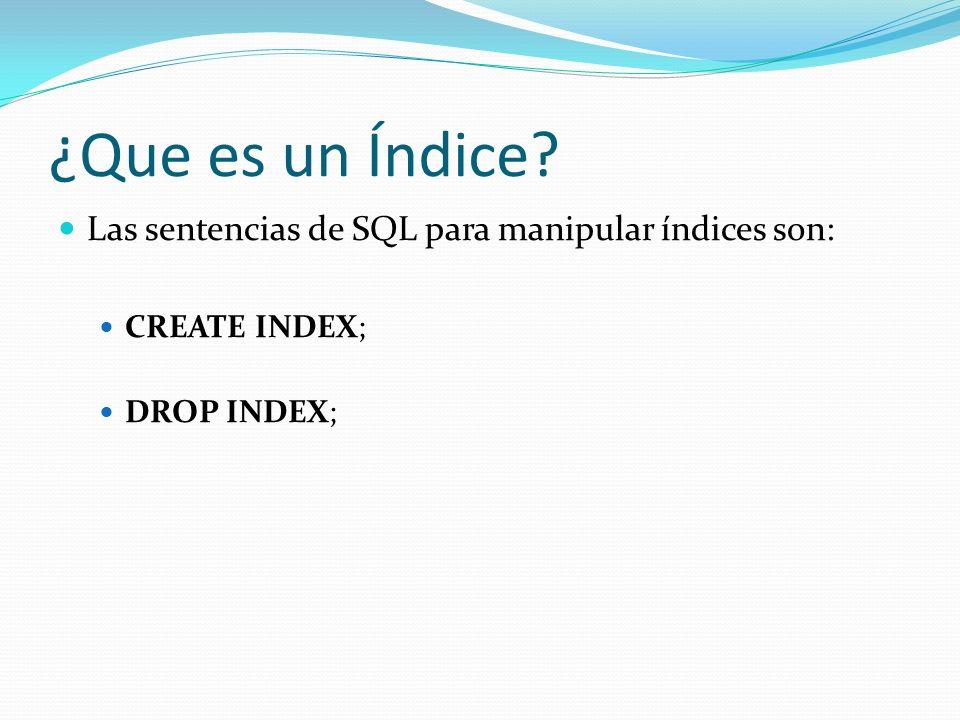 ¿Que es un Índice Las sentencias de SQL para manipular índices son: