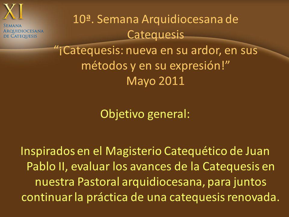 10ª. Semana Arquidiocesana de Catequesis ¡Catequesis: nueva en su ardor, en sus métodos y en su expresión! Mayo 2011