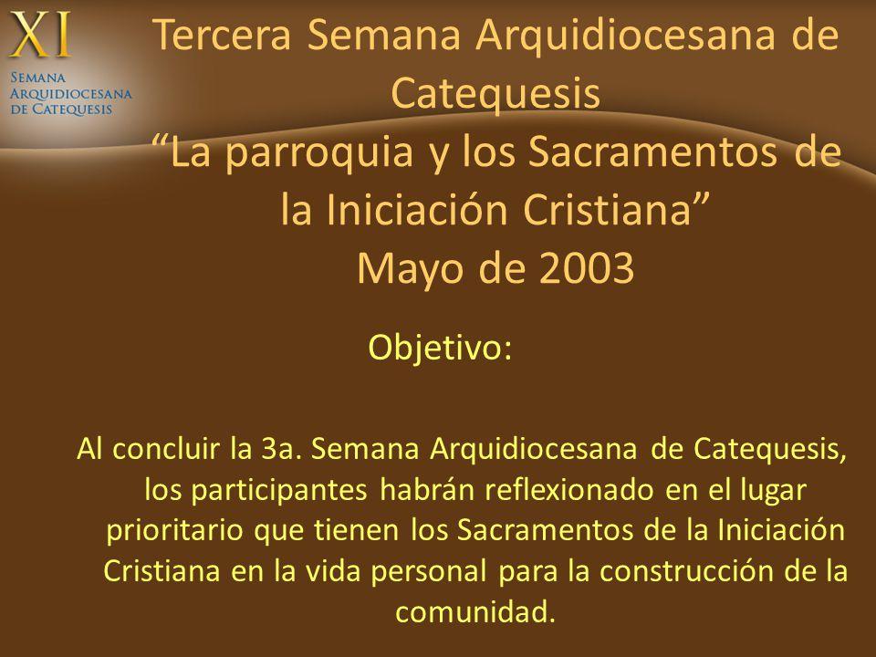 Tercera Semana Arquidiocesana de Catequesis La parroquia y los Sacramentos de la Iniciación Cristiana Mayo de 2003