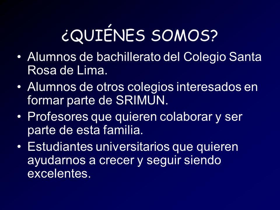 ¿QUIÉNES SOMOS Alumnos de bachillerato del Colegio Santa Rosa de Lima. Alumnos de otros colegios interesados en formar parte de SRIMUN.