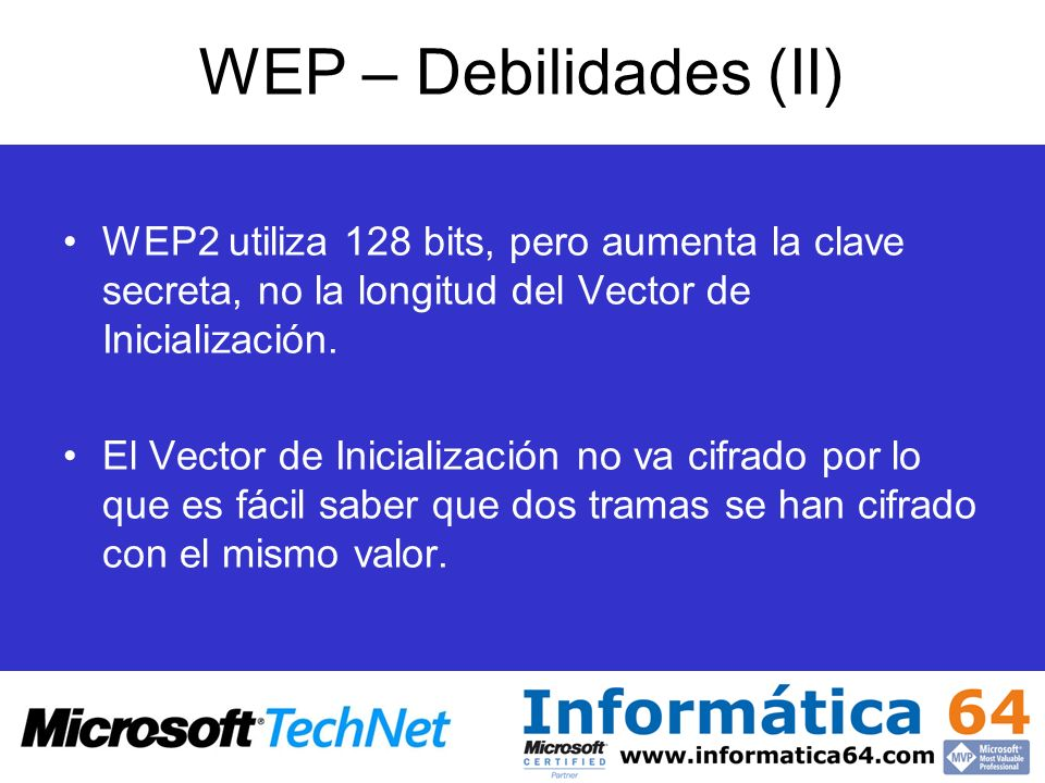 WEP – Debilidades (II) WEP2 utiliza 128 bits, pero aumenta la clave secreta, no la longitud del Vector de Inicialización.