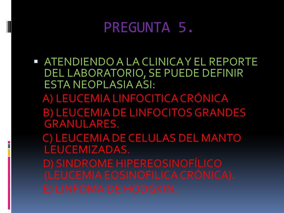 PREGUNTA 5. ATENDIENDO A LA CLINICA Y EL REPORTE DEL LABORATORIO, SE PUEDE DEFINIR ESTA NEOPLASIA ASI: