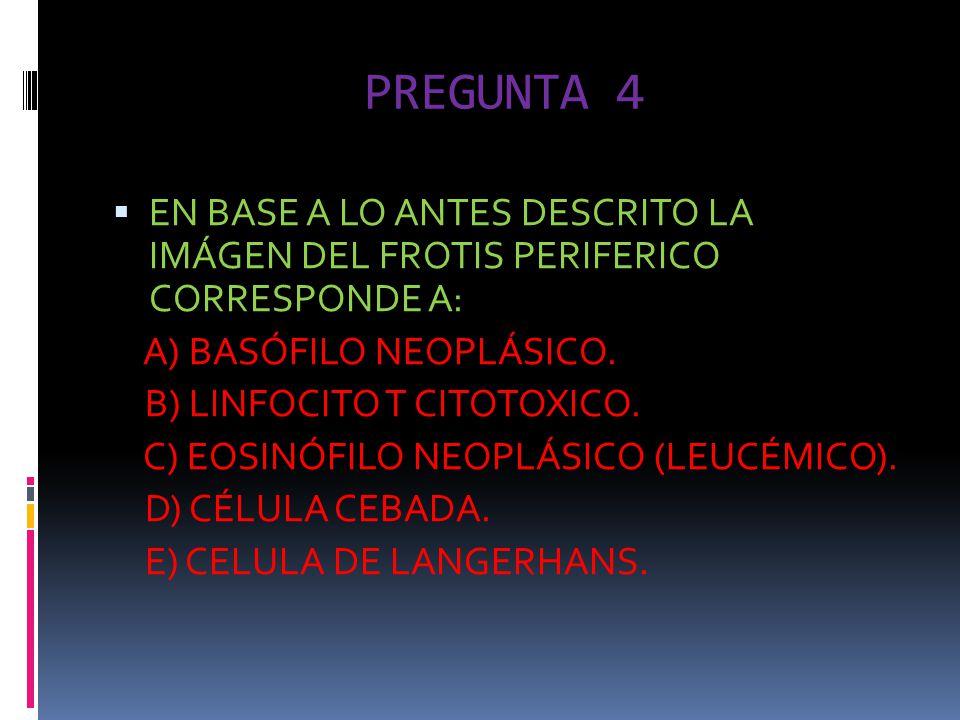 PREGUNTA 4 EN BASE A LO ANTES DESCRITO LA IMÁGEN DEL FROTIS PERIFERICO CORRESPONDE A: A) BASÓFILO NEOPLÁSICO.