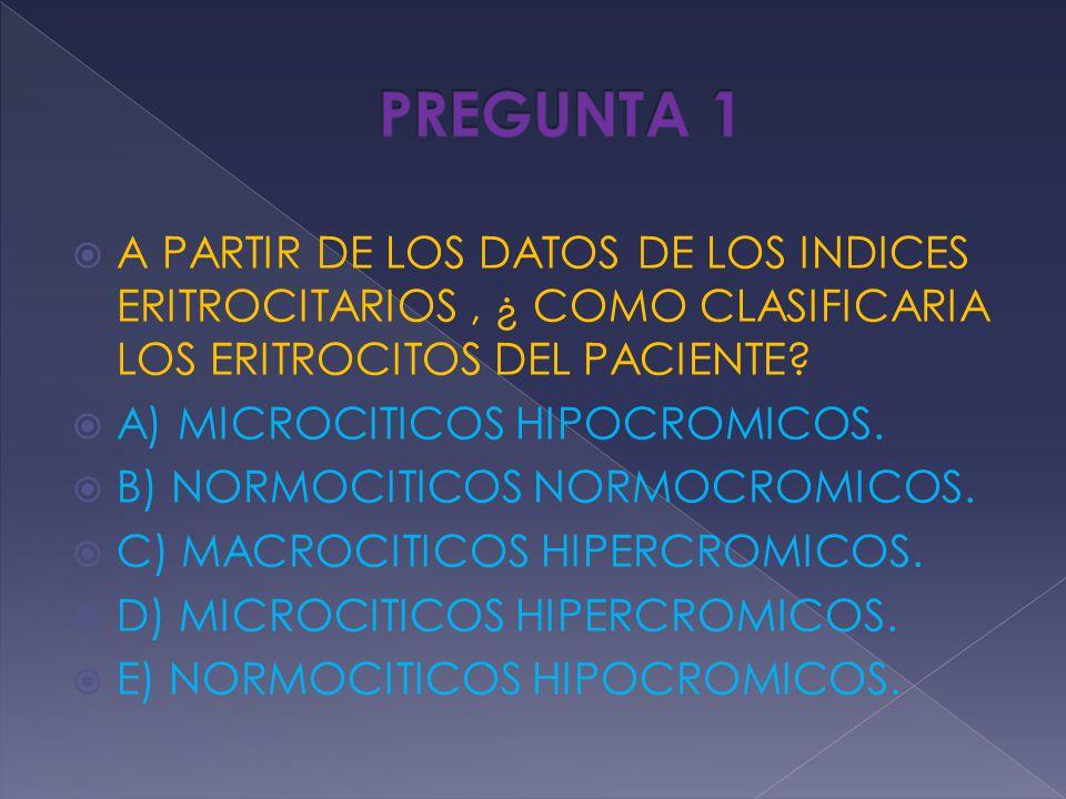 PREGUNTA 1 A PARTIR DE LOS DATOS DE LOS INDICES ERITROCITARIOS , ¿ COMO CLASIFICARIA LOS ERITROCITOS DEL PACIENTE