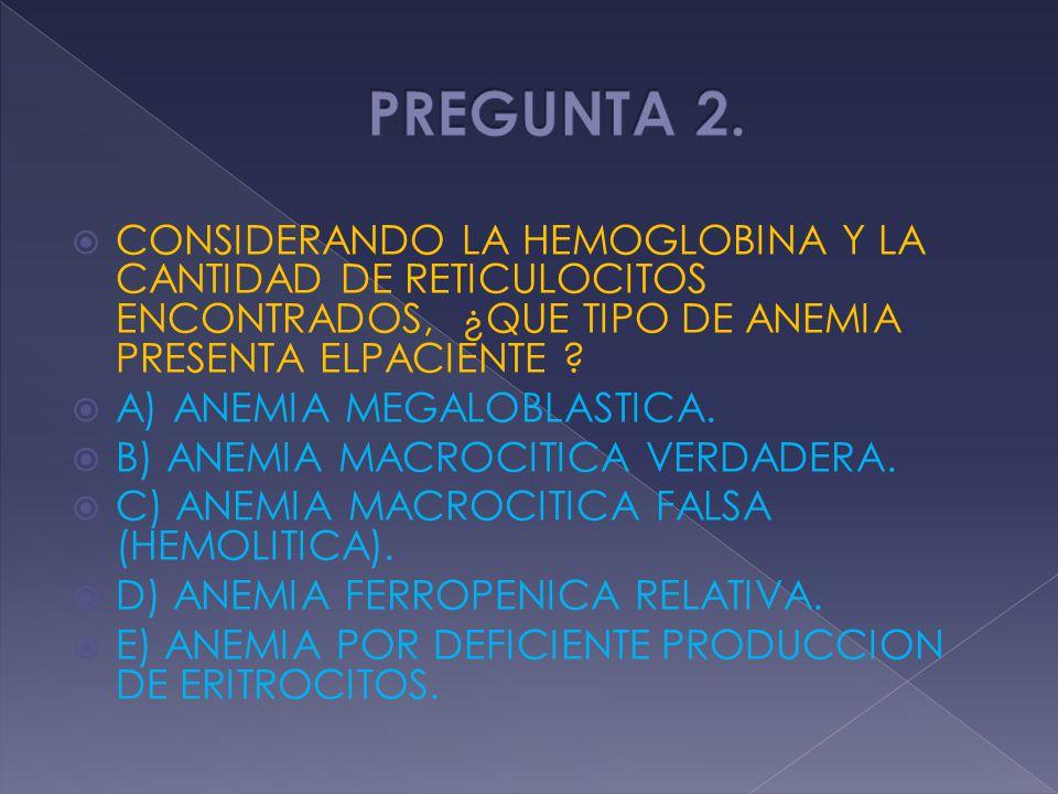 PREGUNTA 2. CONSIDERANDO LA HEMOGLOBINA Y LA CANTIDAD DE RETICULOCITOS ENCONTRADOS, ¿QUE TIPO DE ANEMIA PRESENTA ELPACIENTE