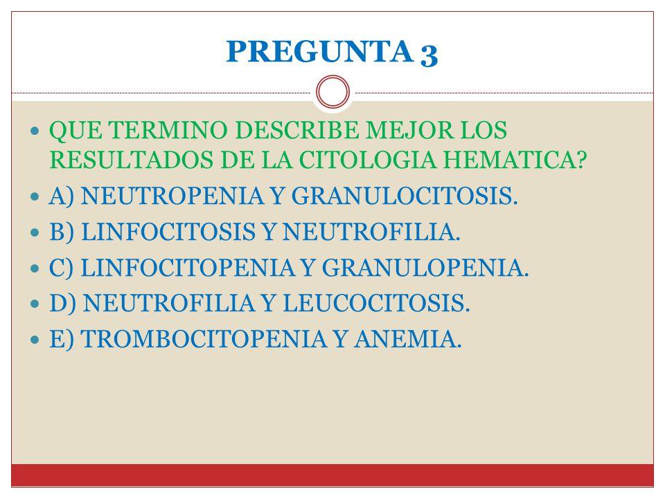 PREGUNTA 3 QUE TERMINO DESCRIBE MEJOR LOS RESULTADOS DE LA CITOLOGIA HEMATICA A) NEUTROPENIA Y GRANULOCITOSIS.