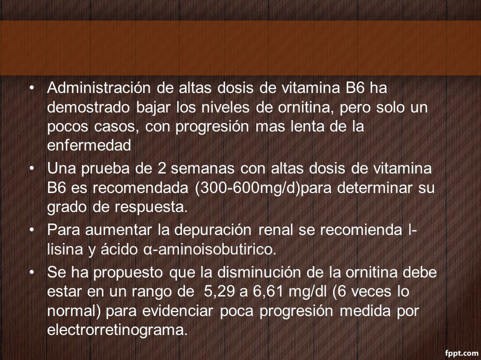 Administración de altas dosis de vitamina B6 ha demostrado bajar los niveles de ornitina, pero solo un pocos casos, con progresión mas lenta de la enfermedad