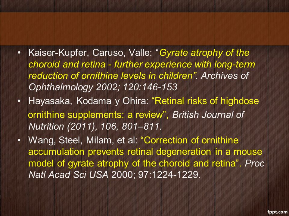 Kaiser-Kupfer, Caruso, Valle: Gyrate atrophy of the choroid and retina - further experience with long-term reduction of ornithine levels in children . Archives of Ophthalmology 2002; 120:146-153