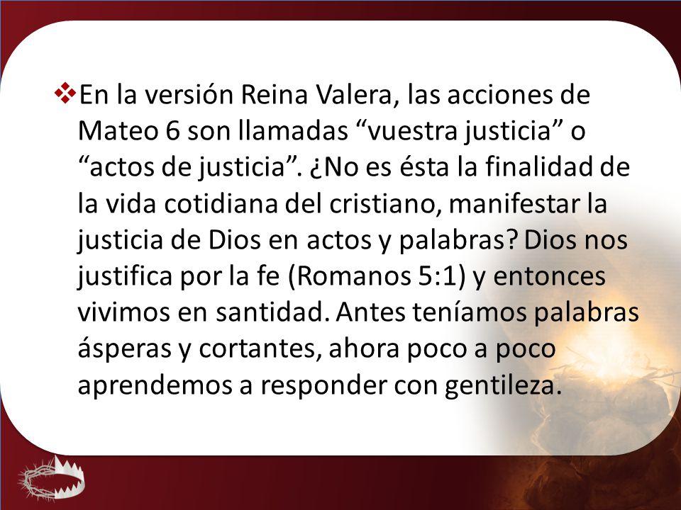 En la versión Reina Valera, las acciones de Mateo 6 son llamadas vuestra justicia o actos de justicia .