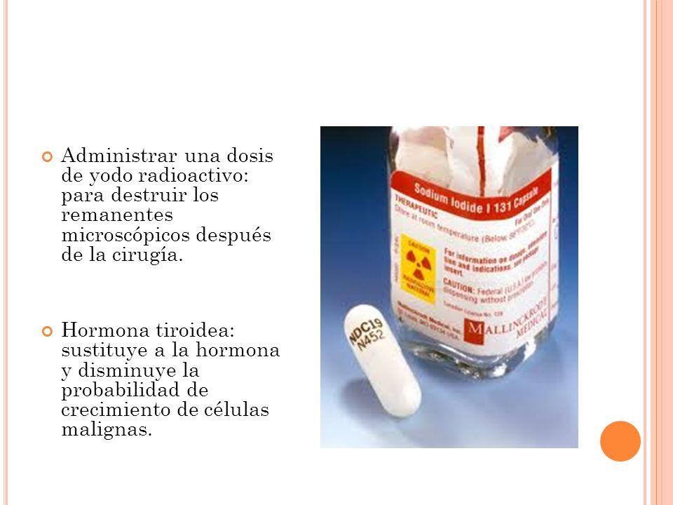 Administrar una dosis de yodo radioactivo: para destruir los remanentes microscópicos después de la cirugía.