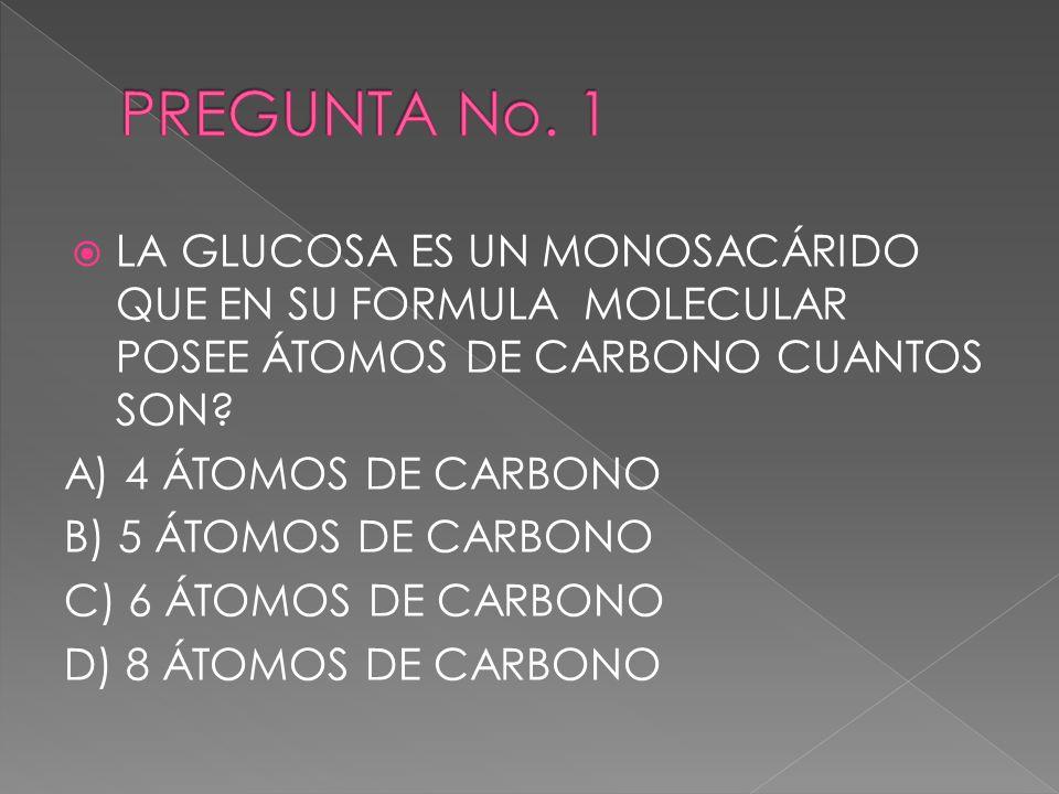 PREGUNTA No. 1 LA GLUCOSA ES UN MONOSACÁRIDO QUE EN SU FORMULA MOLECULAR POSEE ÁTOMOS DE CARBONO CUANTOS SON