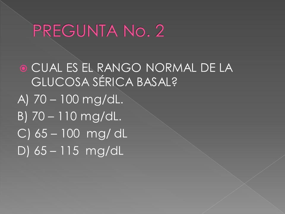 PREGUNTA No. 2 CUAL ES EL RANGO NORMAL DE LA GLUCOSA SÉRICA BASAL