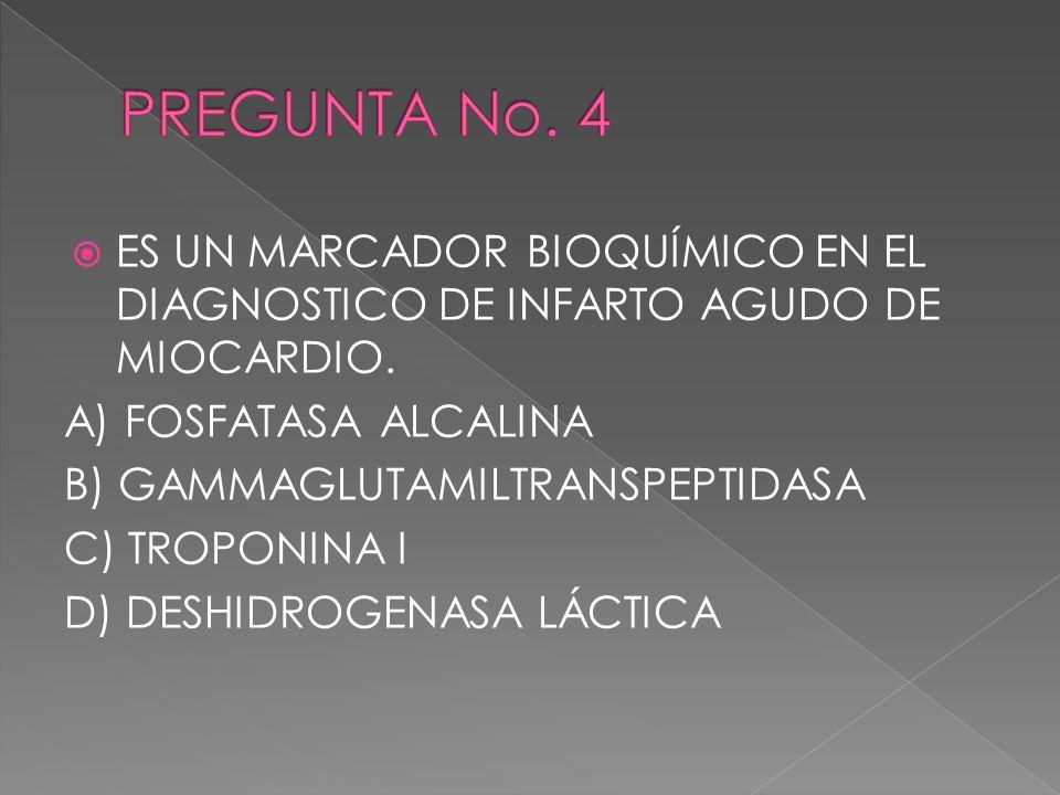 PREGUNTA No. 4 ES UN MARCADOR BIOQUÍMICO EN EL DIAGNOSTICO DE INFARTO AGUDO DE MIOCARDIO. A) FOSFATASA ALCALINA.