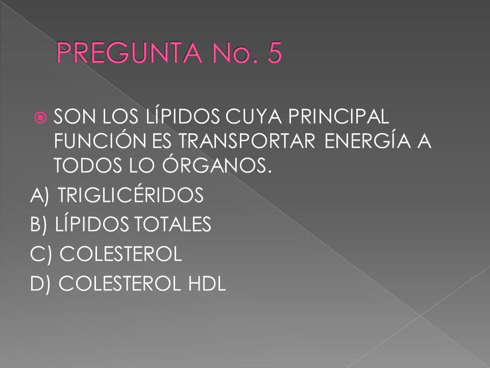 PREGUNTA No. 5 SON LOS LÍPIDOS CUYA PRINCIPAL FUNCIÓN ES TRANSPORTAR ENERGÍA A TODOS LO ÓRGANOS. A) TRIGLICÉRIDOS.