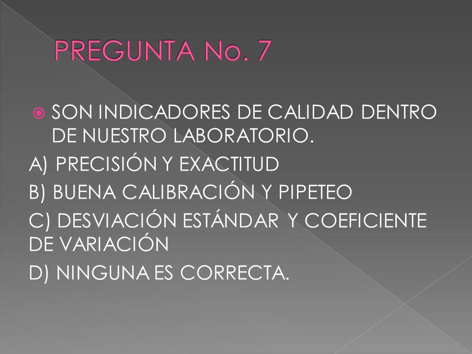PREGUNTA No. 7 SON INDICADORES DE CALIDAD DENTRO DE NUESTRO LABORATORIO. A) PRECISIÓN Y EXACTITUD.
