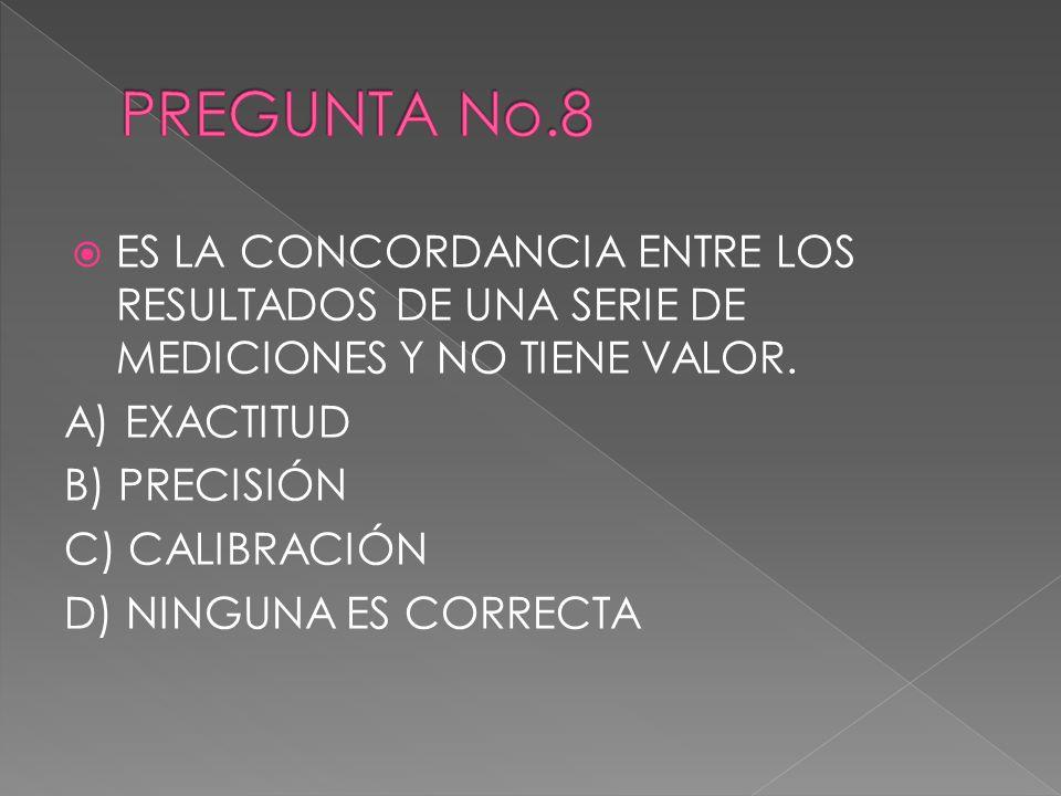 PREGUNTA No.8 ES LA CONCORDANCIA ENTRE LOS RESULTADOS DE UNA SERIE DE MEDICIONES Y NO TIENE VALOR. A) EXACTITUD.