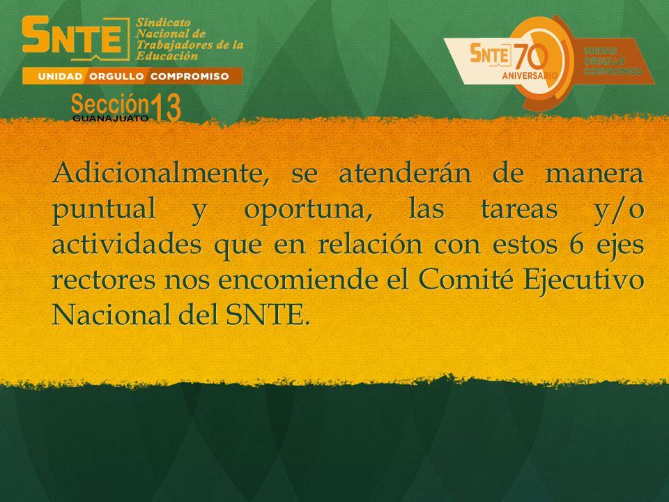 Adicionalmente, se atenderán de manera puntual y oportuna, las tareas y/o actividades que en relación con estos 6 ejes rectores nos encomiende el Comité Ejecutivo Nacional del SNTE.