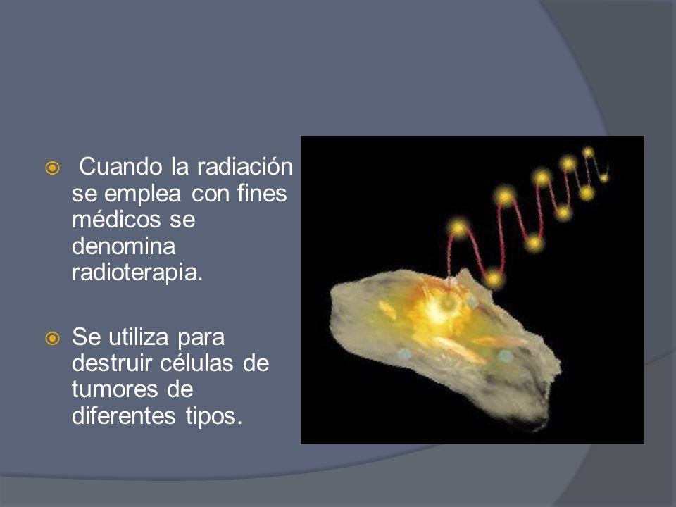 Cuando la radiación se emplea con fines médicos se denomina radioterapia.
