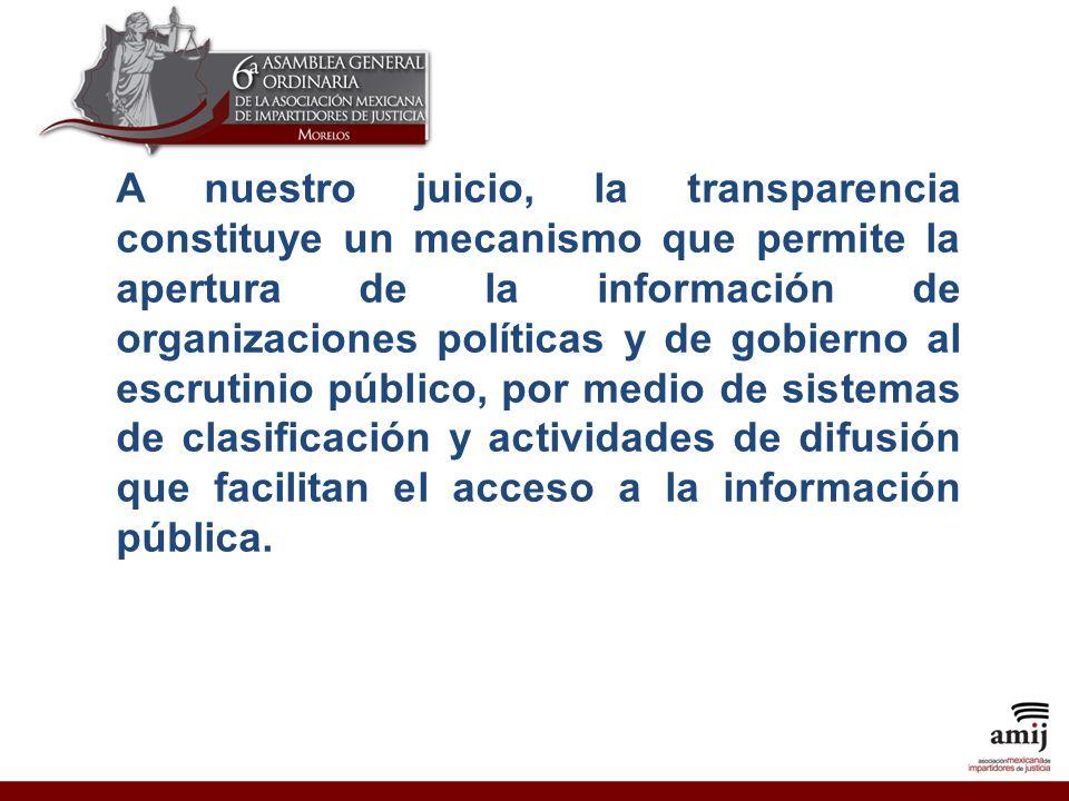 A nuestro juicio, la transparencia constituye un mecanismo que permite la apertura de la información de organizaciones políticas y de gobierno al escrutinio público, por medio de sistemas de clasificación y actividades de difusión que facilitan el acceso a la información pública.