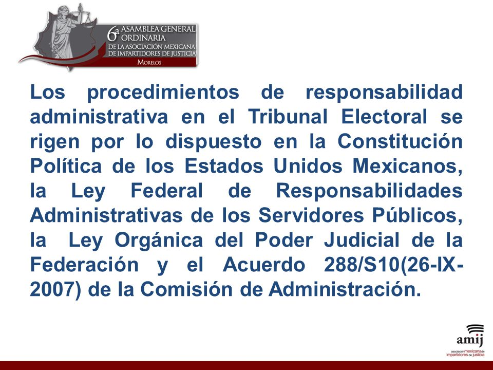 Los procedimientos de responsabilidad administrativa en el Tribunal Electoral se rigen por lo dispuesto en la Constitución Política de los Estados Unidos Mexicanos, la Ley Federal de Responsabilidades Administrativas de los Servidores Públicos, la Ley Orgánica del Poder Judicial de la Federación y el Acuerdo 288/S10(26-IX-2007) de la Comisión de Administración.