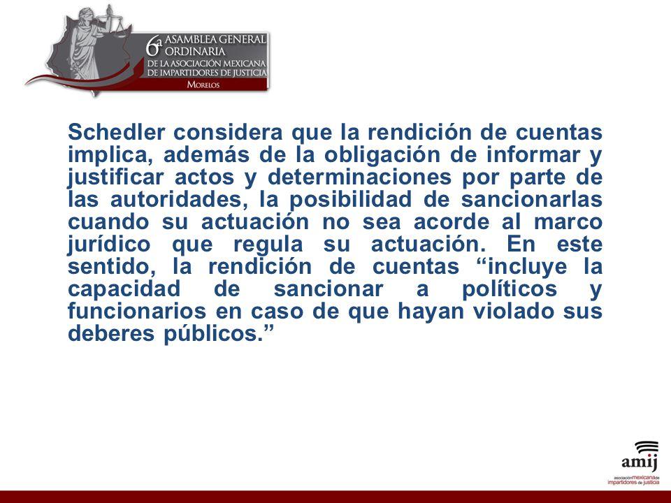 Schedler considera que la rendición de cuentas implica, además de la obligación de informar y justificar actos y determinaciones por parte de las autoridades, la posibilidad de sancionarlas cuando su actuación no sea acorde al marco jurídico que regula su actuación.