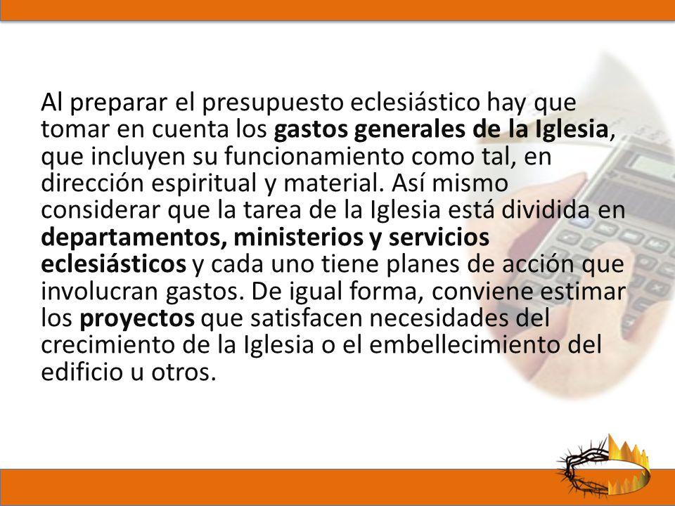 Al preparar el presupuesto eclesiástico hay que tomar en cuenta los gastos generales de la Iglesia, que incluyen su funcionamiento como tal, en dirección espiritual y material.