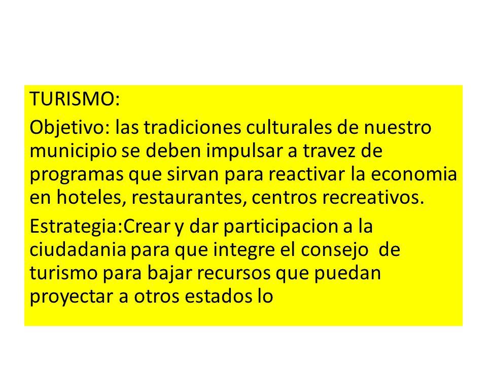 TURISMO: Objetivo: las tradiciones culturales de nuestro municipio se deben impulsar a travez de programas que sirvan para reactivar la economia en hoteles, restaurantes, centros recreativos.
