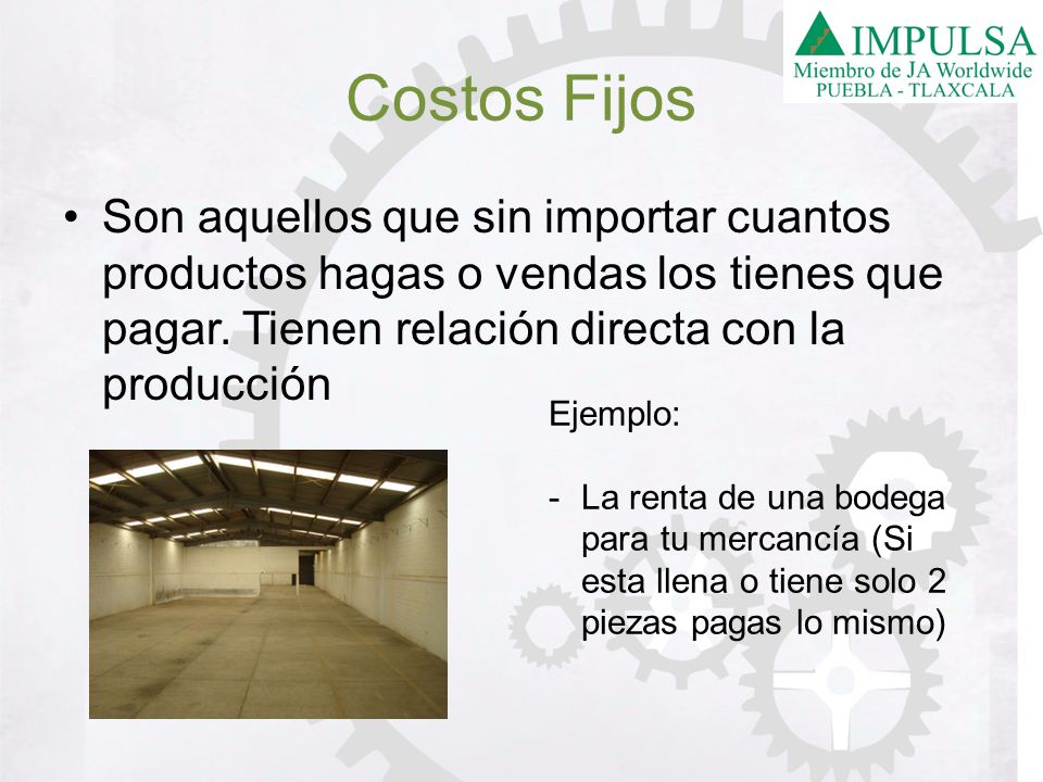 Costos Fijos Son aquellos que sin importar cuantos productos hagas o vendas los tienes que pagar. Tienen relación directa con la producción.