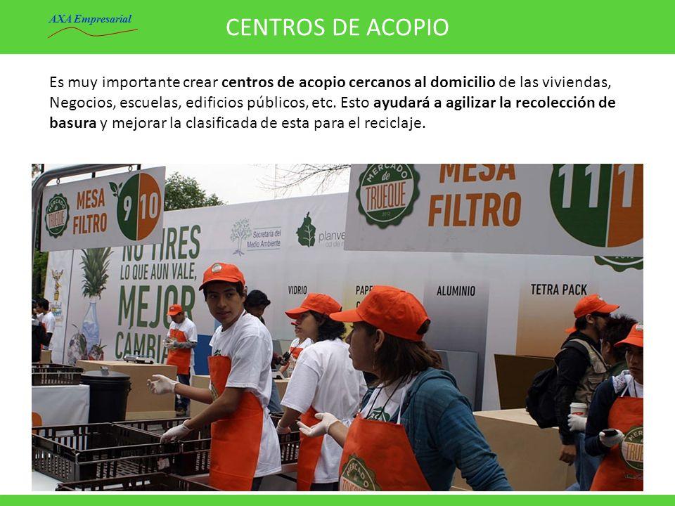 CENTROS DE ACOPIO AXA Empresarial. Es muy importante crear centros de acopio cercanos al domicilio de las viviendas,