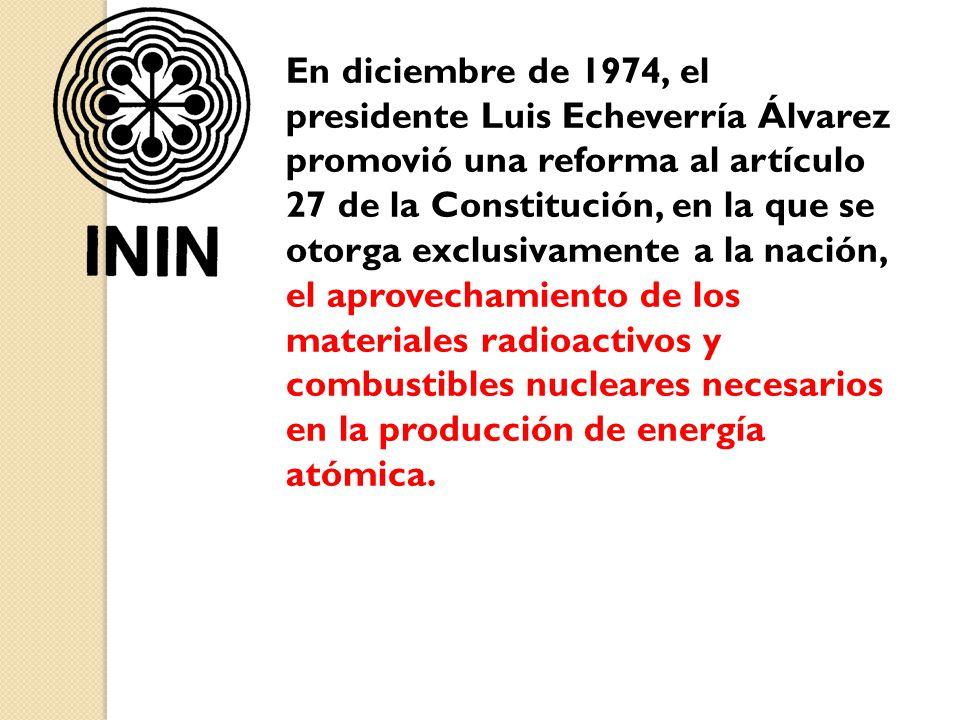 En diciembre de 1974, el presidente Luis Echeverría Álvarez promovió una reforma al artículo 27 de la Constitución, en la que se otorga exclusivamente a la nación, el aprovechamiento de los materiales radioactivos y combustibles nucleares necesarios en la producción de energía atómica.