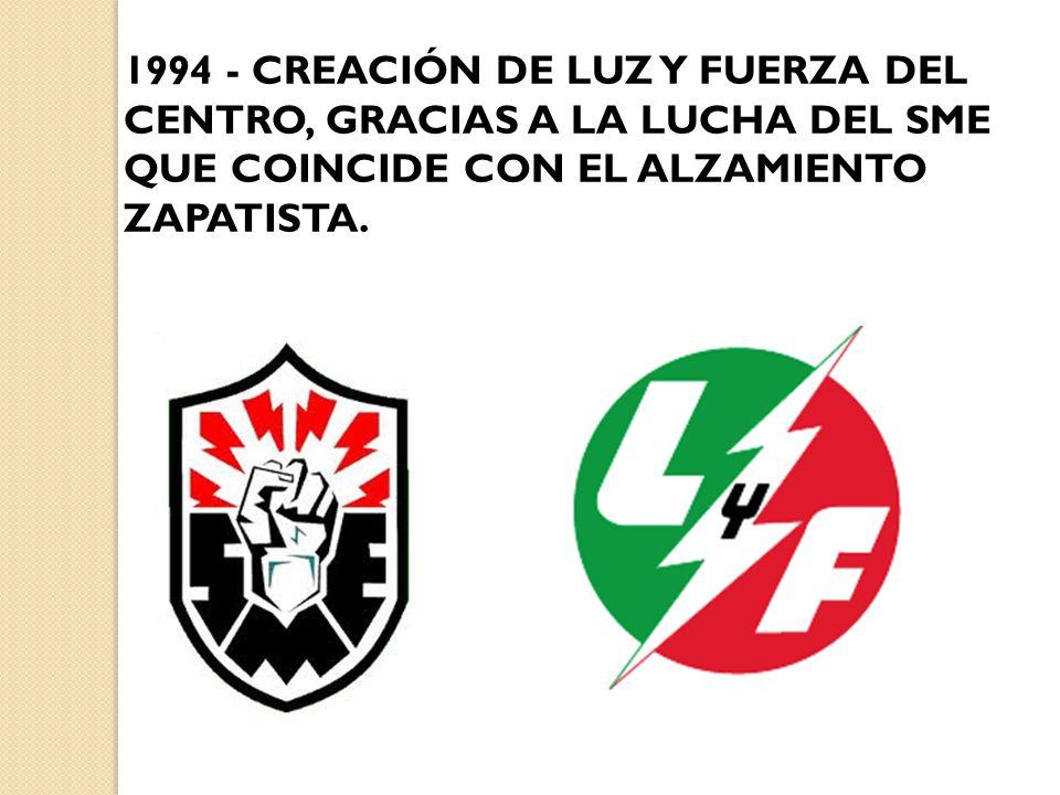 1994 - CREACIÓN DE LUZ Y FUERZA DEL CENTRO, GRACIAS A LA LUCHA DEL SME QUE COINCIDE CON EL ALZAMIENTO ZAPATISTA.