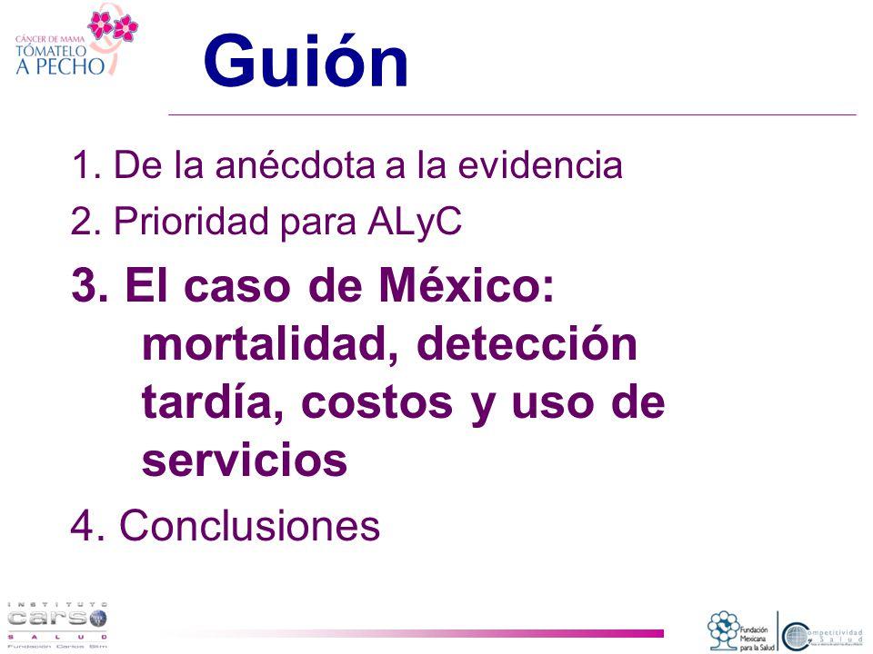 Guión 1. De la anécdota a la evidencia. 2. Prioridad para ALyC. 3. El caso de México: mortalidad, detección tardía, costos y uso de servicios.