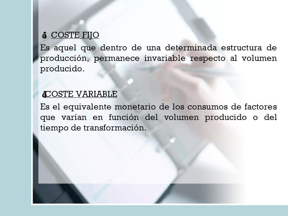 COSTE FIJO Es aquel que dentro de una determinada estructura de producción, permanece invariable respecto al volumen producido.