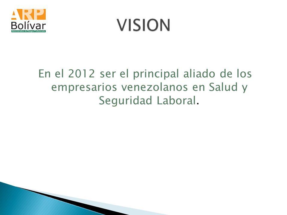VISION En el 2012 ser el principal aliado de los empresarios venezolanos en Salud y Seguridad Laboral.