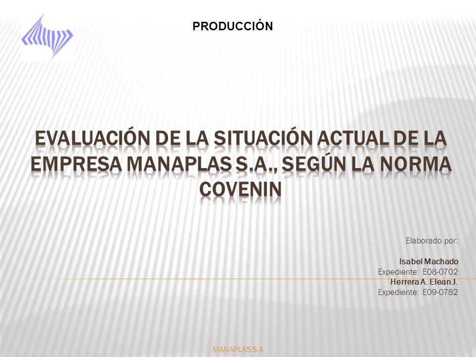 PRODUCCIÓN Evaluación de la situación actual de la empresa Manaplas s.a., SEGÚN LA NORMA COVENIN. Elaborado por: