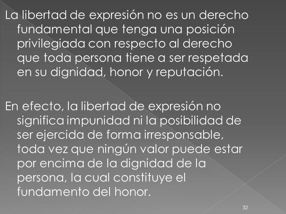 La libertad de expresión no es un derecho fundamental que tenga una posición privilegiada con respecto al derecho que toda persona tiene a ser respetada en su dignidad, honor y reputación.