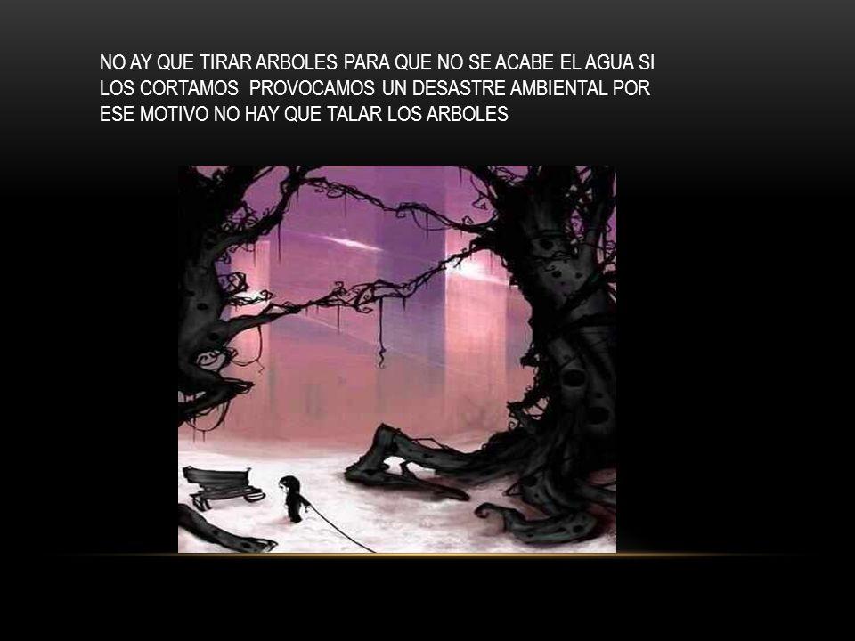 NO AY QUE TIRAR ARBOLES PARA QUE NO SE ACABE EL AGUA SI LOS CORTAMOS PROVOCAMOS UN DESASTRE AMBIENTAL POR ESE MOTIVO NO HAY QUE TALAR LOS ARBOLES