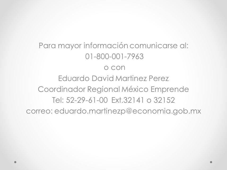 Para mayor información comunicarse al: 01-800-001-7963 o con Eduardo David Martinez Perez Coordinador Regional México Emprende Tel: 52-29-61-00 Ext.32141 o 32152 correo: eduardo.martinezp@economia.gob.mx