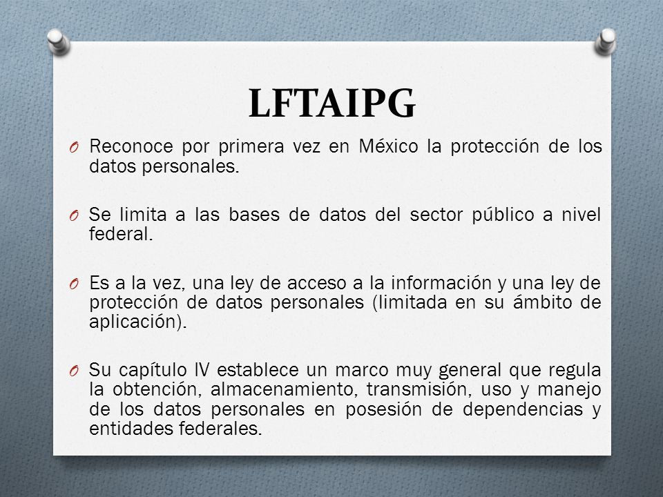 LFTAIPG Reconoce por primera vez en México la protección de los datos personales. Se limita a las bases de datos del sector público a nivel federal.