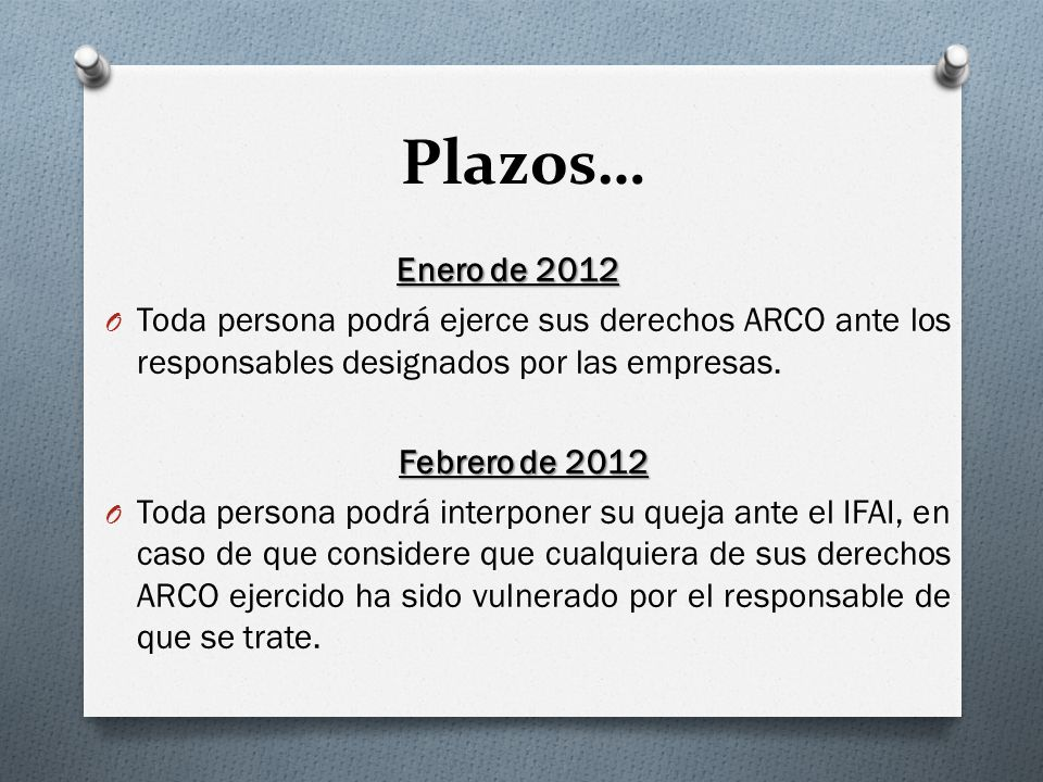Plazos… Enero de 2012. Toda persona podrá ejerce sus derechos ARCO ante los responsables designados por las empresas.