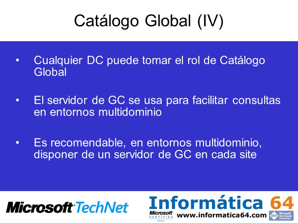Catálogo Global (IV) Cualquier DC puede tomar el rol de Catálogo Global. El servidor de GC se usa para facilitar consultas en entornos multidominio.