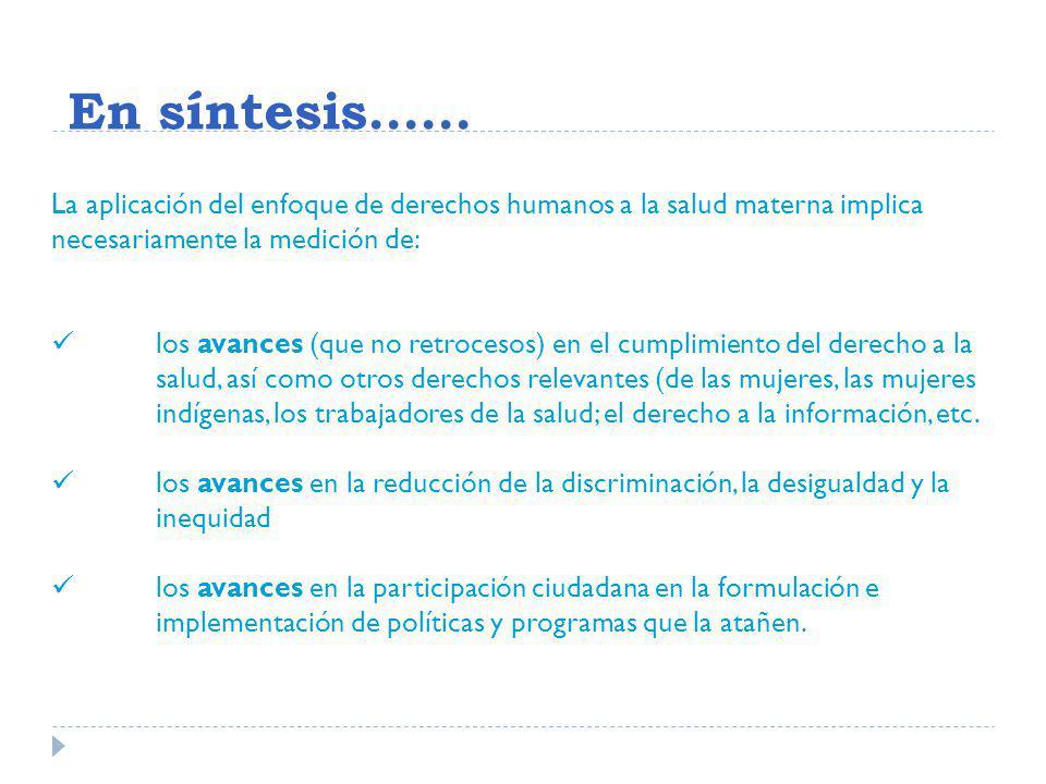En síntesis…… La aplicación del enfoque de derechos humanos a la salud materna implica necesariamente la medición de: