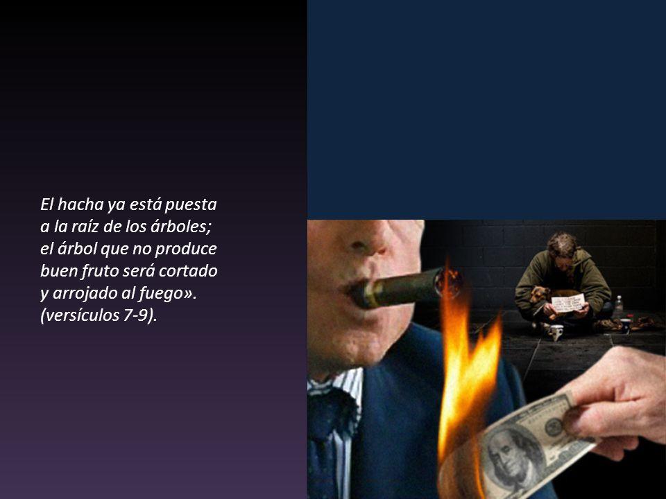 El hacha ya está puesta a la raíz de los árboles; el árbol que no produce buen fruto será cortado y arrojado al fuego».
