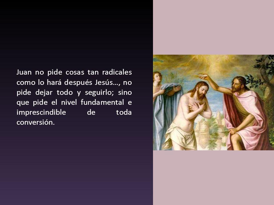 Juan no pide cosas tan radicales como lo hará después Jesús…, no pide dejar todo y seguirlo; sino que pide el nivel fundamental e imprescindible de toda conversión.